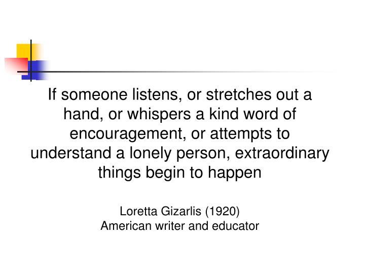 If someone listens, or stretches out a hand, or whispers a kind word of encouragement, or attempts to understand a lonely person, extraordinary things begin to happen