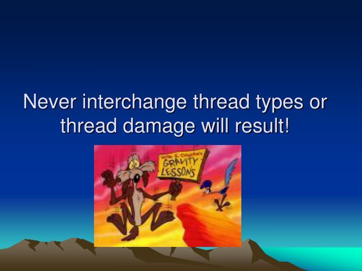 Never interchange thread types or thread damage will result!