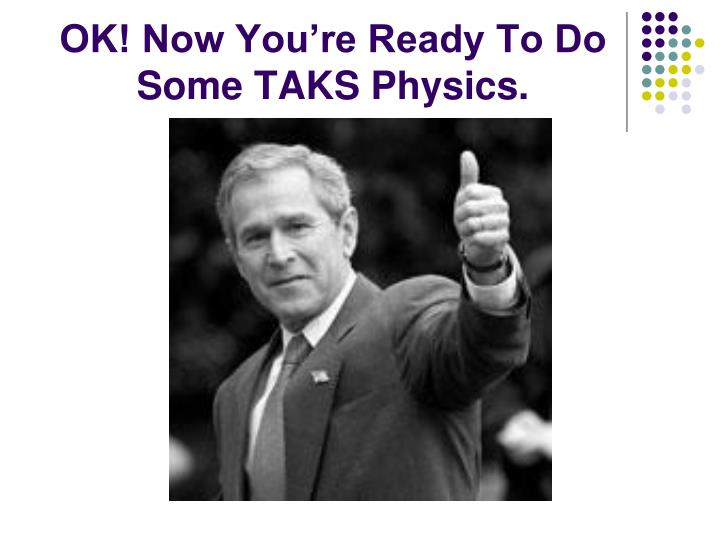 OK! Now You're Ready To Do Some TAKS Physics.