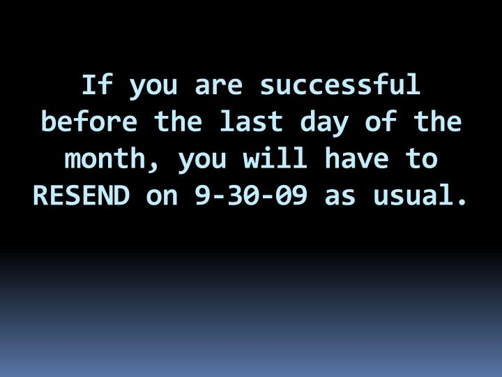 If you are successful before the last day of the month, you will have to RESEND on 9-30-09 as usual.