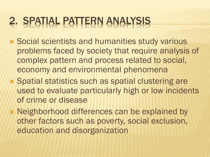 Social scientists and humanities study various problems faced by society that require analysis of complex pattern and process related to social, economy and environmental phenomena