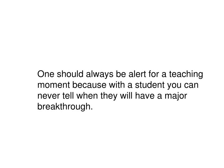 One should always be alert for a teaching