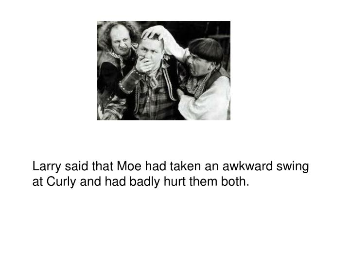 Larry said that Moe had taken an awkward swing at Curly and had badly hurt them both.