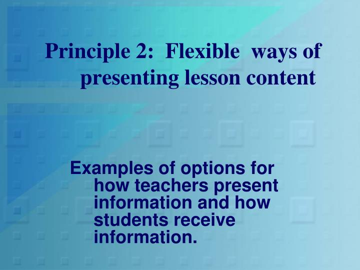 Principle 2:  Flexible  ways of presenting lesson content
