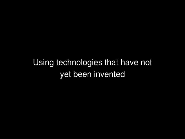 Using technologies that have not