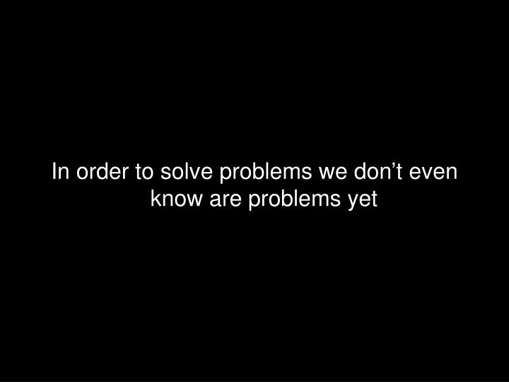 In order to solve problems we don't even know are problems yet