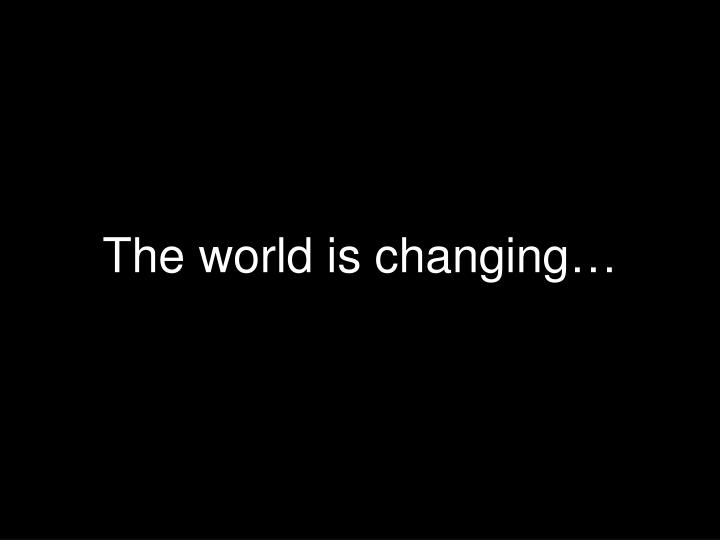 The world is changing…