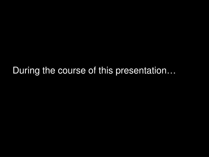 During the course of this presentation…