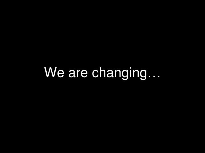 We are changing…