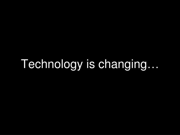 Technology is changing…