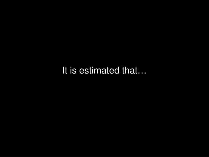 It is estimated that…