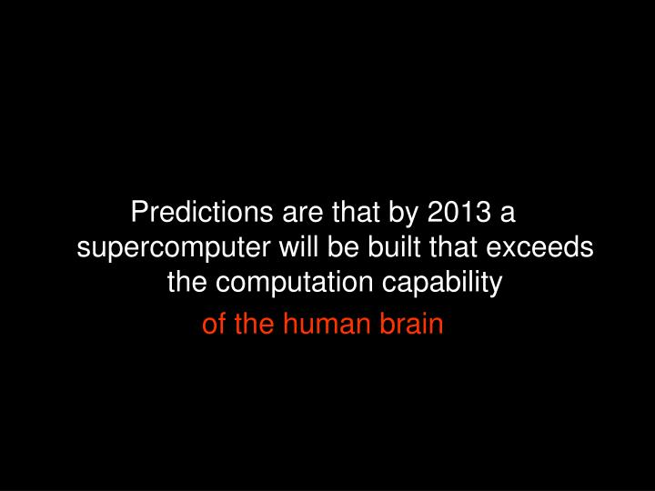 Predictions are that by 2013 a supercomputer will be built that exceeds the computation capability
