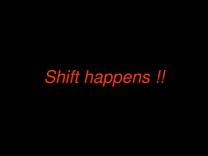 Shift happens !!