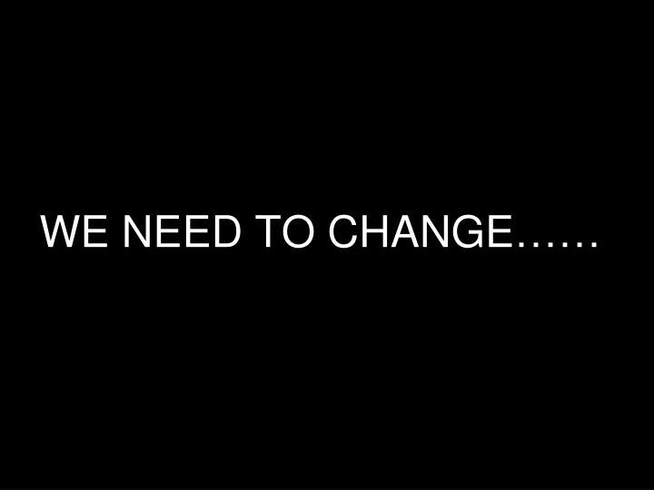 WE NEED TO CHANGE……