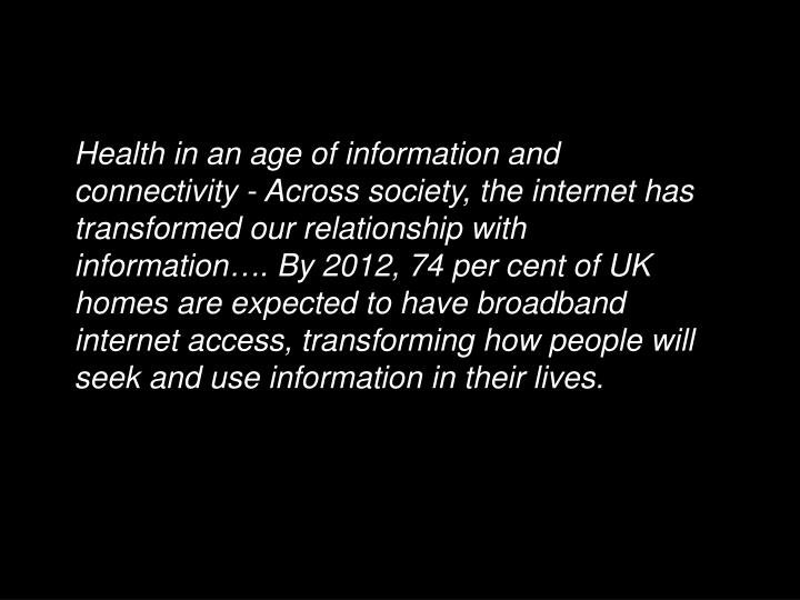 Health in an age of information and connectivity - Across society, the internet has transformed our relationship with information…. By 2012, 74 per cent of UK homes are expected to have broadband internet access, transforming how people will seek and use information in their lives.