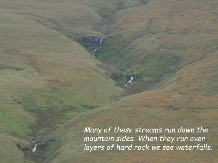 Many of these streams run down the mountain sides. When they run over layers of hard rock we see waterfalls.