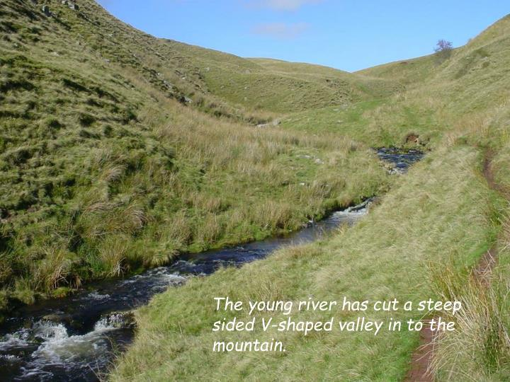 The young river has cut a steep sided V-shaped valley in to the mountain.
