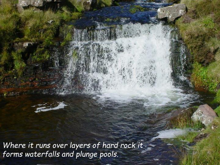 Where it runs over layers of hard rock it forms waterfalls and plunge pools.