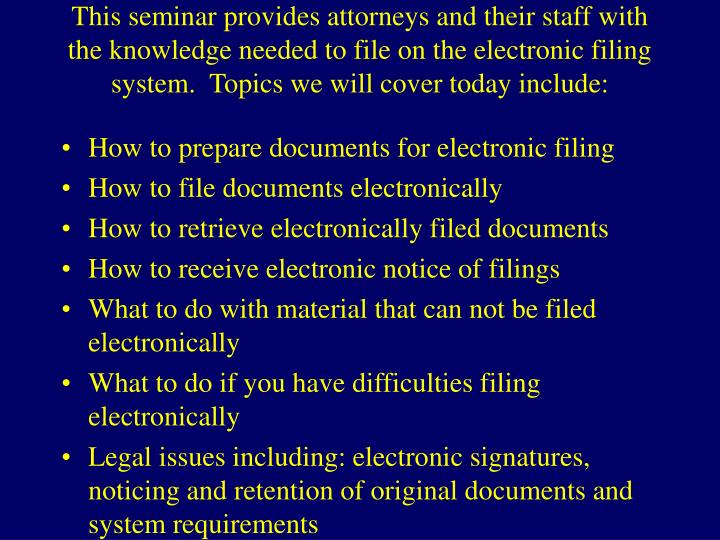 This seminar provides attorneys and their staff with the knowledge needed to file on the electronic filing system.  Topics we will cover today include: