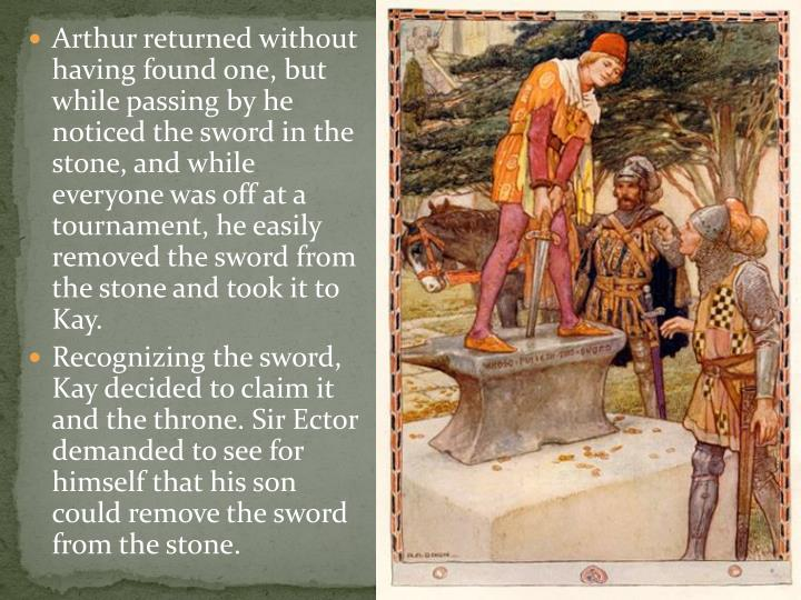 Arthur returned without having found one, but while passing by he noticed the sword in the stone, and while everyone was off at a tournament, he easily removed the sword from the stone and took it to Kay.