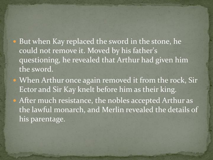 But when Kay replaced the sword in the stone, he could not remove it. Moved by his father's questioning, he revealed that Arthur had given him the sword.