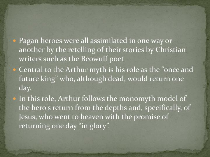 Pagan heroes were all assimilated in one way or another by the retelling of their stories by Christian writers such as the Beowulf poet