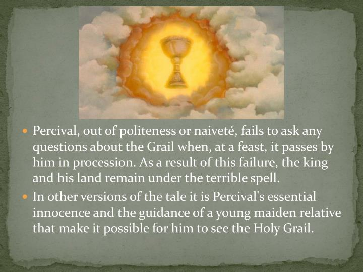 Percival, out of politeness or naiveté, fails to ask any questions about the Grail when, at a feast, it passes by him in procession. As a result of this failure, the king and his land remain under the terrible spell.