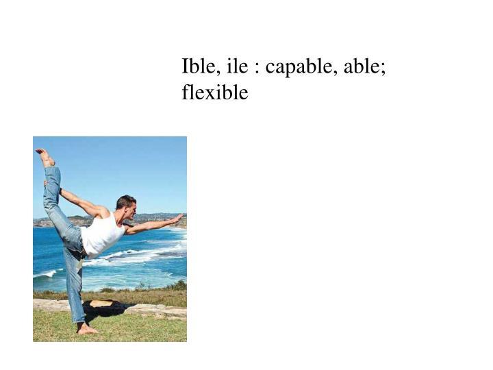 Ible, ile : capable, able; flexible