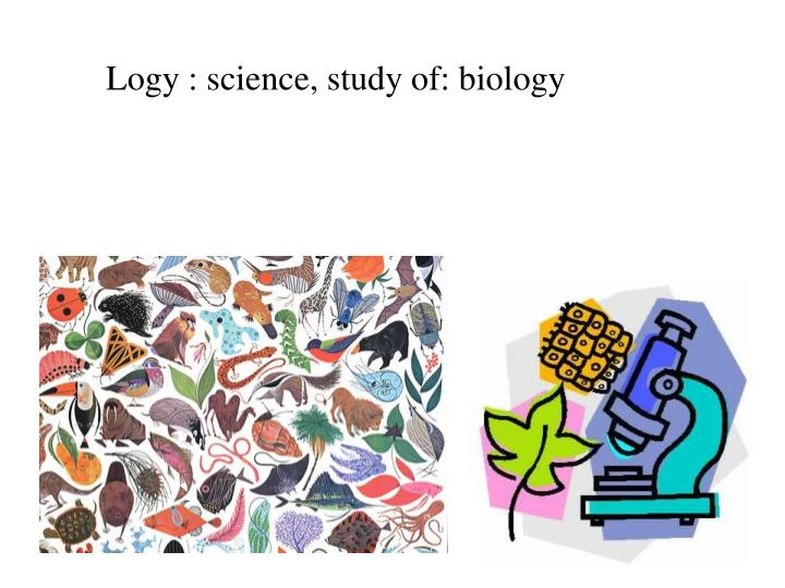 Logy : science, study of: biology