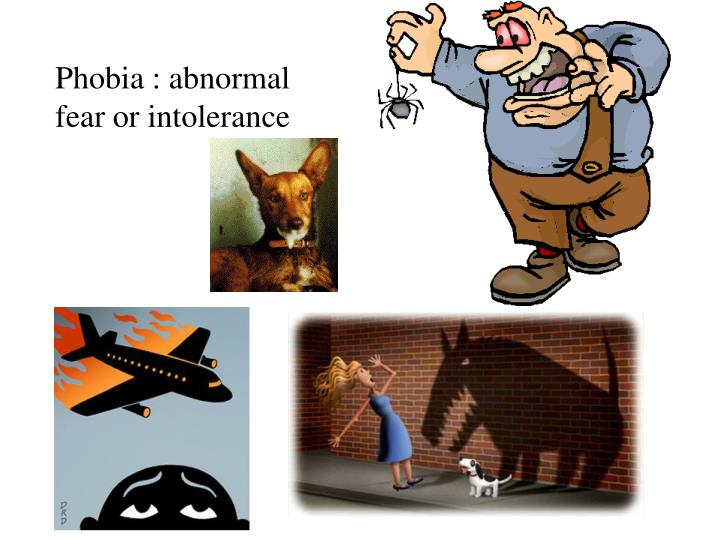 Phobia : abnormal fear or intolerance