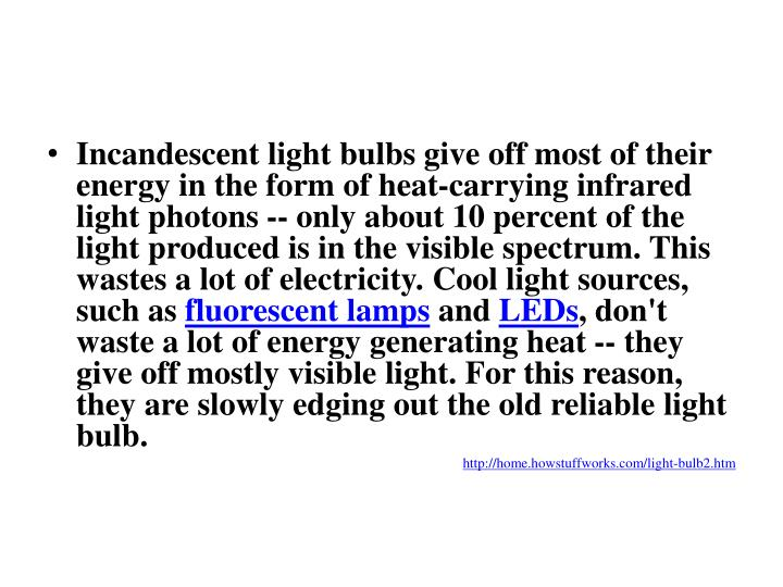 Incandescent light bulbs give off most of their energy in the form of heat-carrying infrared light photons -- only about 10 percent of the light produced is in the visible spectrum. This wastes a lot of electricity. Cool light sources, such as