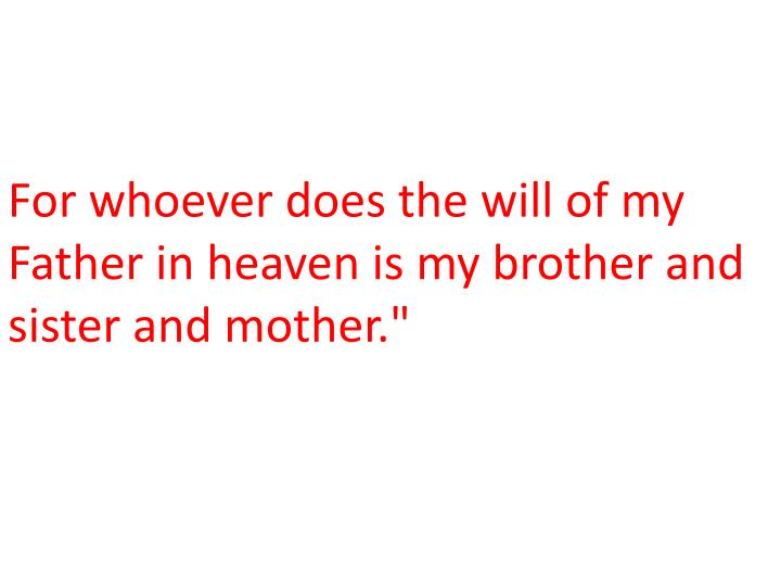 For whoever does the will of my Father in heaven is my brother and sister and mother.""