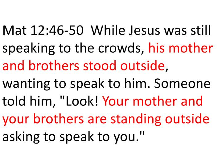 Mat 12:46-50  While Jesus was still speaking to the crowds,