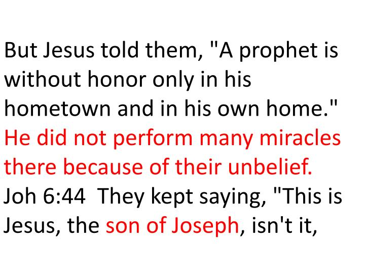 "But Jesus told them, ""A prophet is without honor only in his hometown and in his own home."""