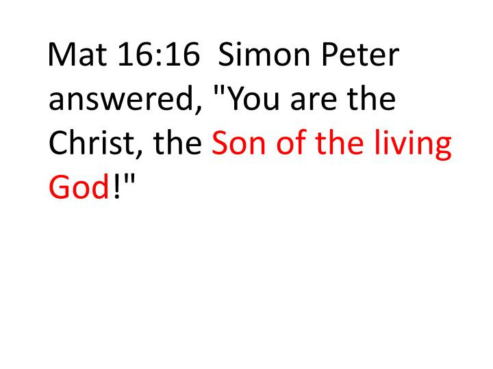 "Mat 16:16  Simon Peter answered, ""You are the Christ, the"