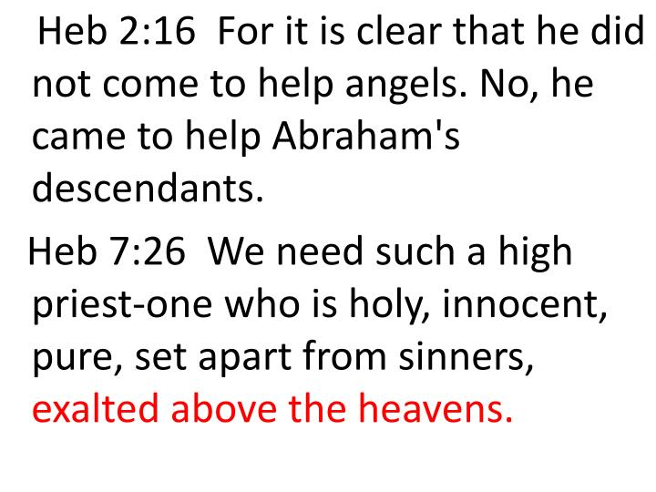 Heb 2:16  For it is clear that he did not come to help angels. No, he came to help Abraham's descendants.