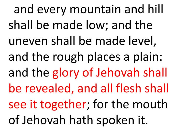 and every mountain and hill shall be made low; and the uneven shall be made level, and the rough places a plain: and the