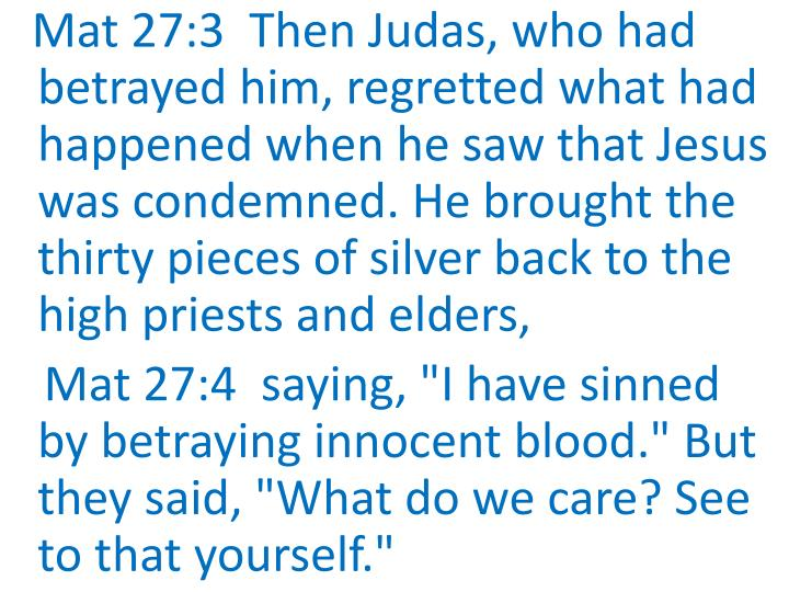 Mat 27:3  Then Judas, who had betrayed him, regretted what had happened when he saw that Jesus was condemned. He brought the thirty pieces of silver back to the high priests and elders,