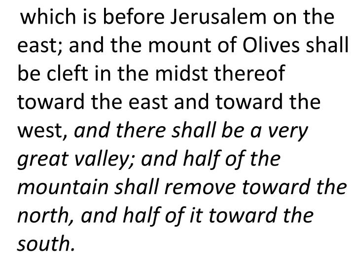 which is before Jerusalem on the east; and the mount of Olives shall be cleft in the midst thereof toward the east and toward the west,