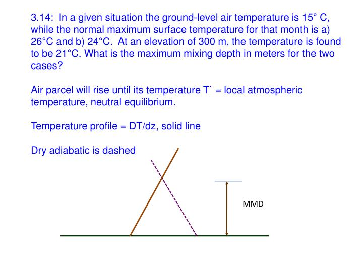 3.14:  In a given situation the ground-level air temperature is 15° C, while the normal maximum surface temperature for that month is a) 26°C and b) 24°C.  At an elevation of 300 m, the temperature is found to be 21°C. What is the maximum mixing depth in meters for the two cases?