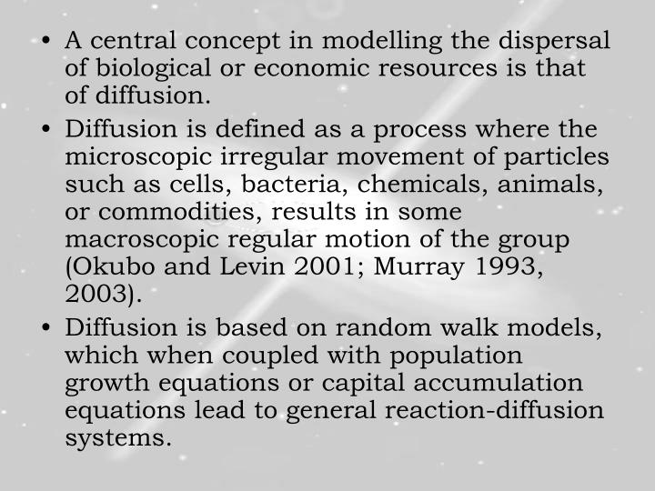 A central concept in modelling the dispersal of biological or economic resources is that of diffusion.
