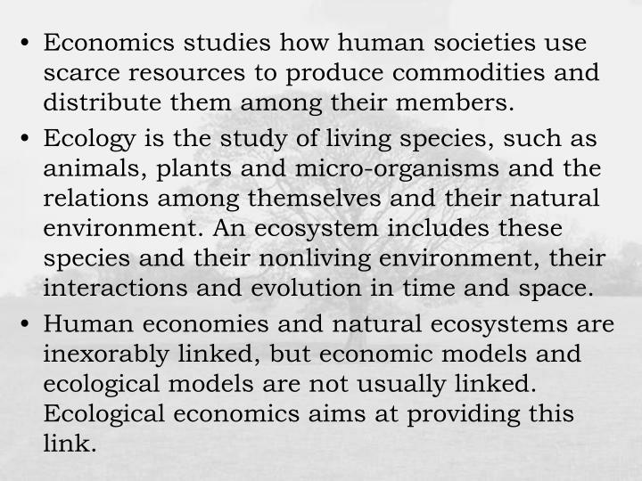 Economics studies how human societies use scarce resources to produce commodities and distribute them among their members.