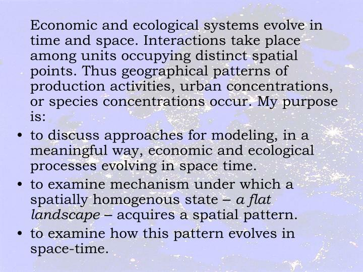 Economic and ecological systems evolve in time and space. Interactions take place among units occupying distinct spatial points. Thus geographical patterns of production activities, urban concentrations, or species concentrations occur. My purpose is: