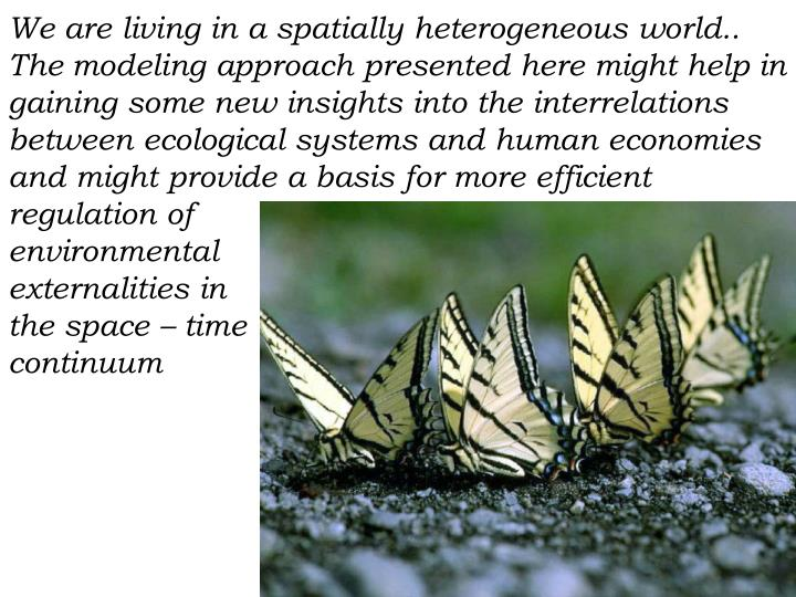 We are living in a spatially heterogeneous world.. The modeling approach presented here might help in gaining some new insights into the interrelations between ecological systems and human economies and might provide a basis for more efficient regulation of