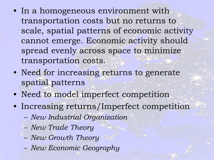 In a homogeneous environment with transportation costs but no returns to scale, spatial patterns of economic activity cannot emerge. Economic activity should spread evenly across space to minimize transportation costs.
