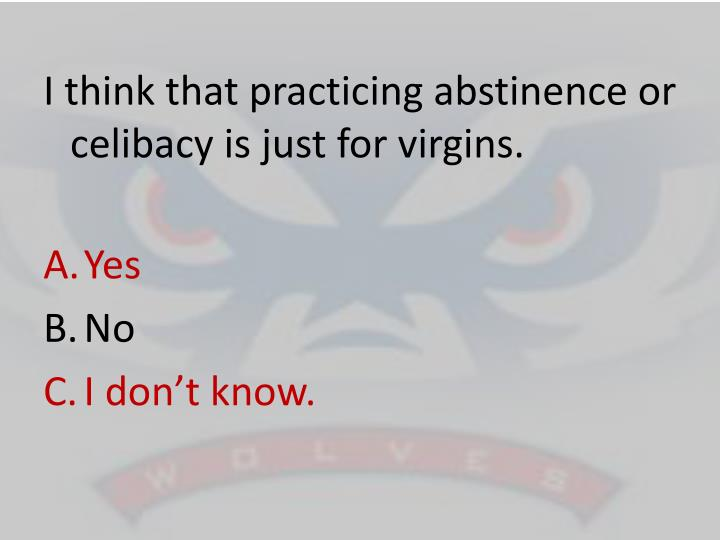 I think that practicing abstinence or celibacy is just for virgins.