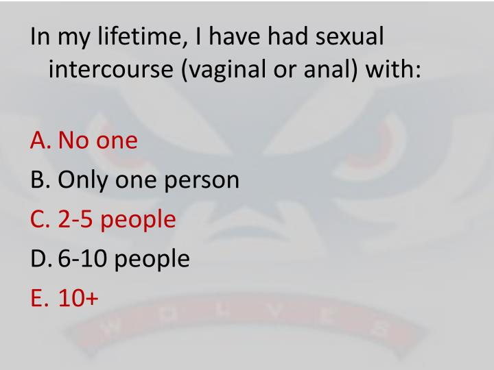 In my lifetime, I have had sexual intercourse (vaginal or anal) with: