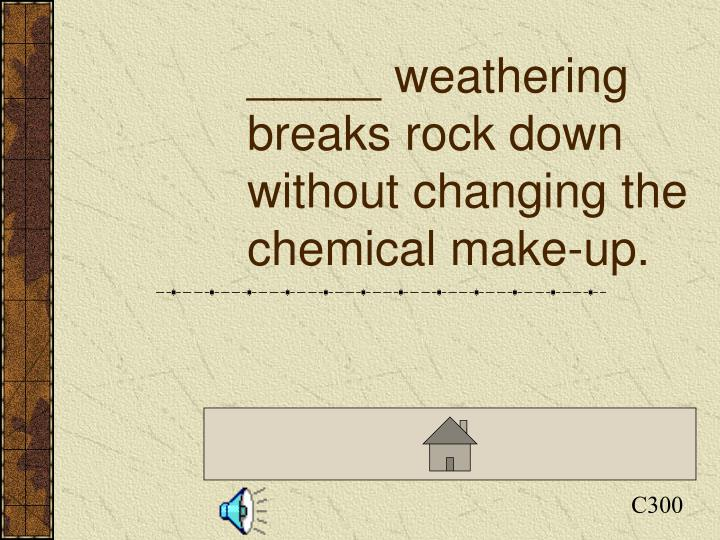 _____ weathering breaks rock down without changing the chemical make-up.