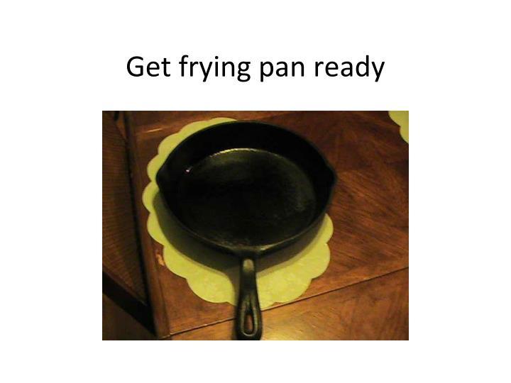 Get frying pan ready