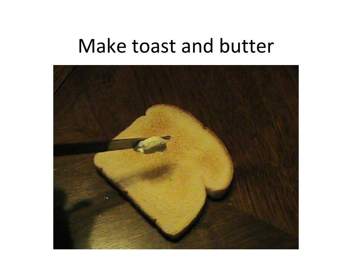 Make toast and butter